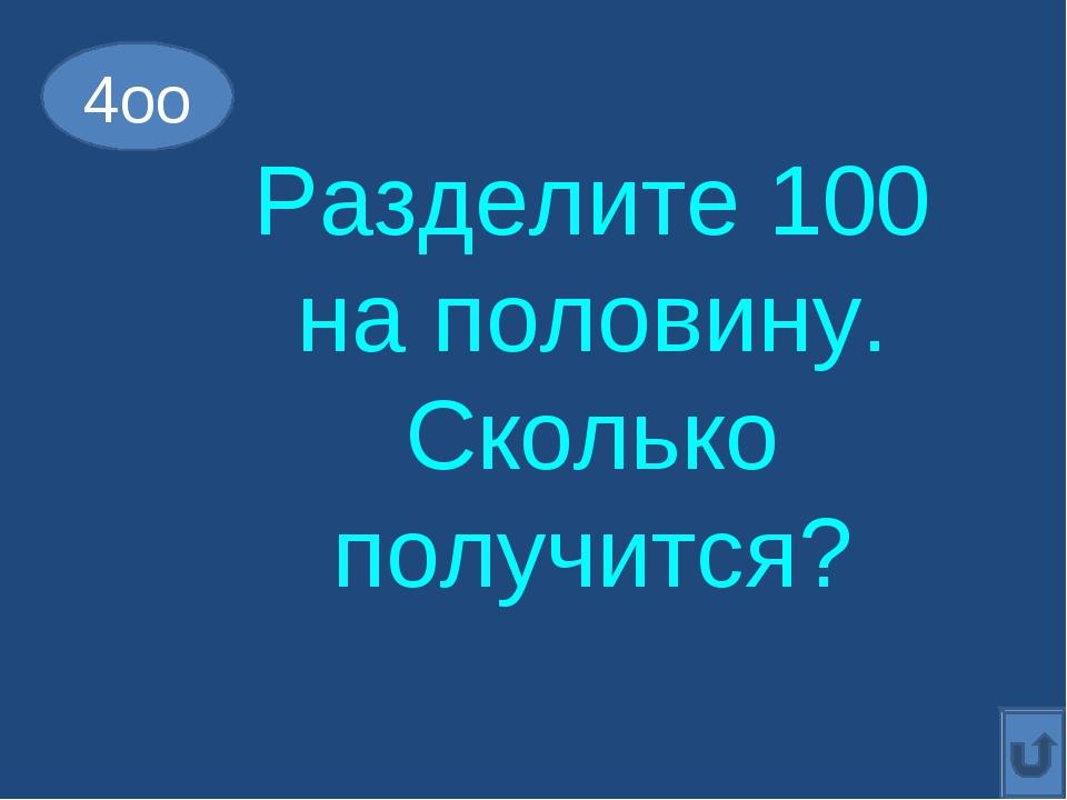 Разделите 100 на половину. Сколько получится? 4оо