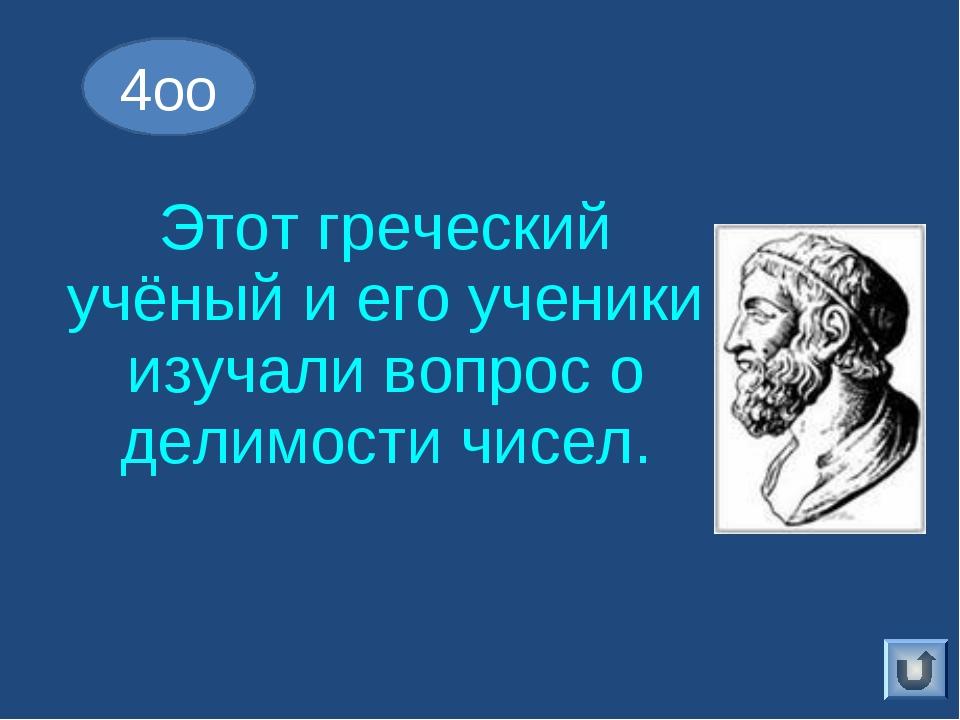 Этот греческий учёный и его ученики изучали вопрос о делимости чисел. 4оо