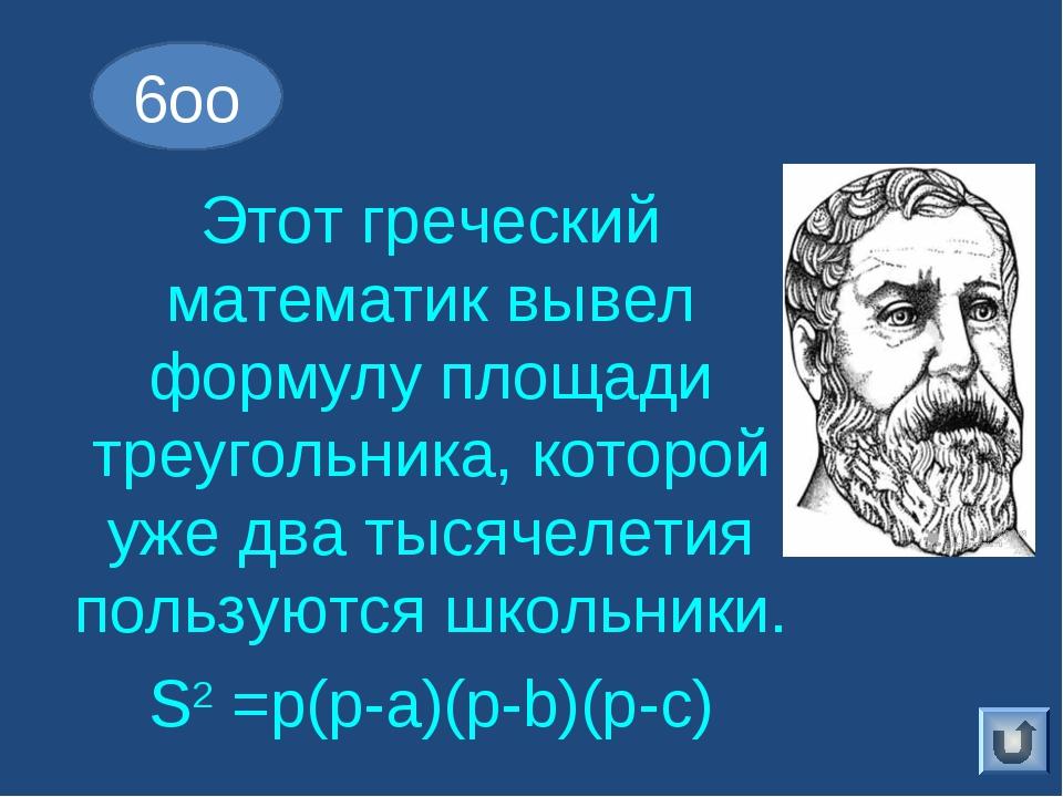 Этот греческий математик вывел формулу площади треугольника, которой уже два...