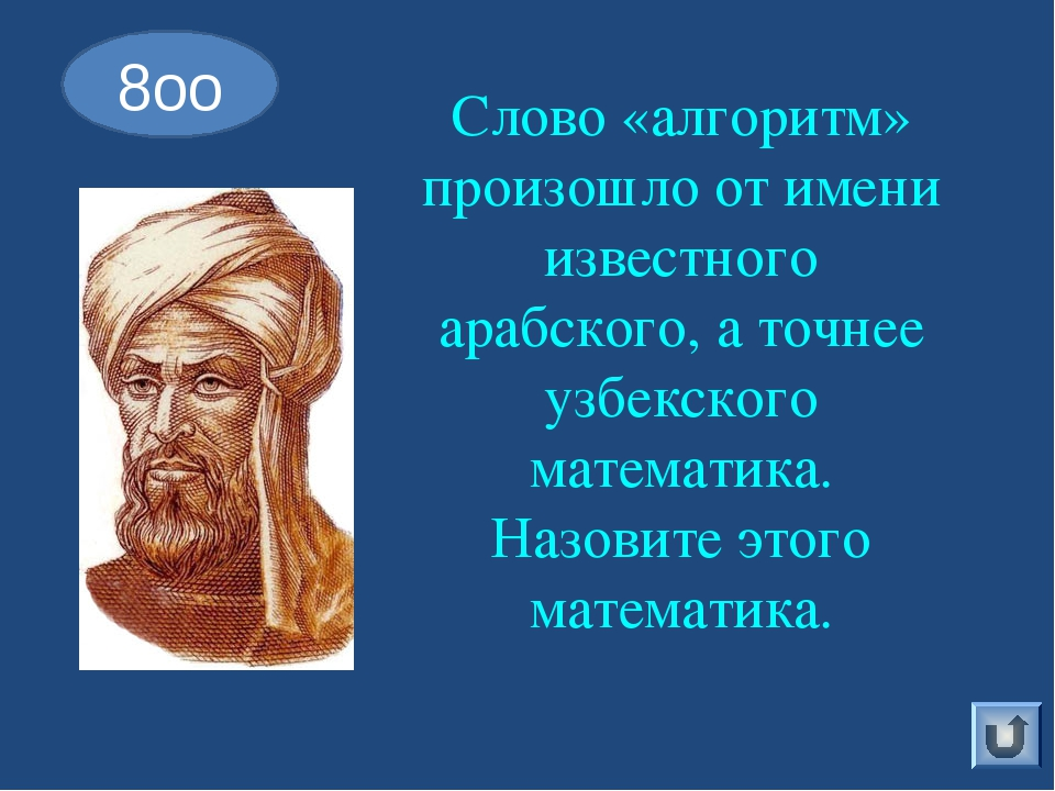 Слово «алгоритм» произошло от имени известного арабского, а точнее узбекского...