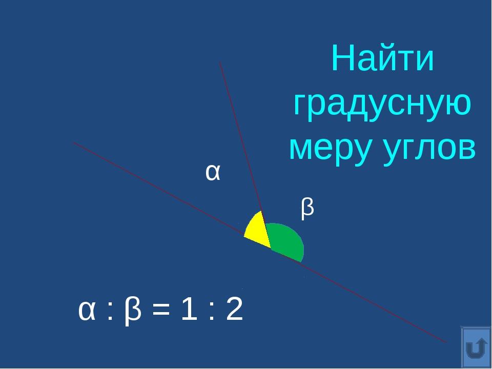 α : β = 1 : 2 α β Найти градусную меру углов