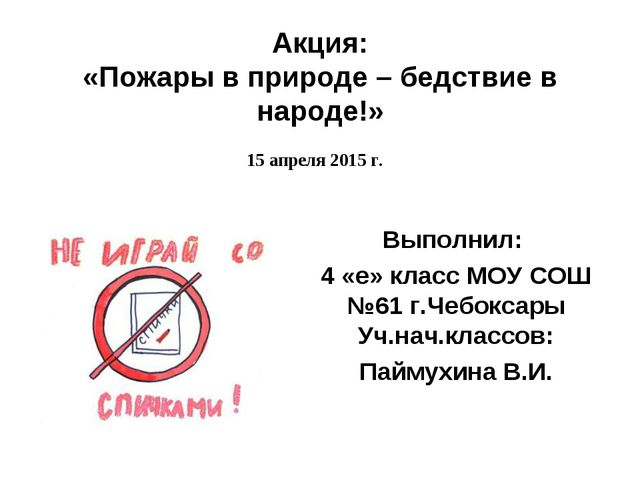 Акция: «Пожары в природе – бедствие в народе!» 15 апреля 2015 г. Выполнил: 4...