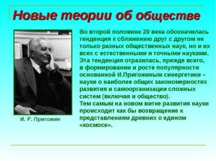 Новые теории об обществе И. Р. Пригожин Во второй половине 20 века обозначил