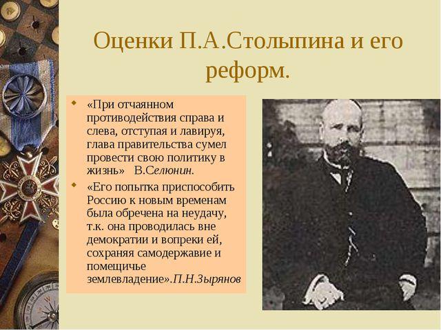 Оценки П.А.Столыпина и его реформ. «При отчаянном противодействия справа и сл...