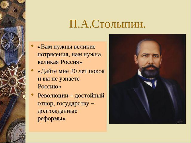 П.А.Столыпин. «Вам нужны великие потрясения, нам нужна великая Россия» «Дайте...