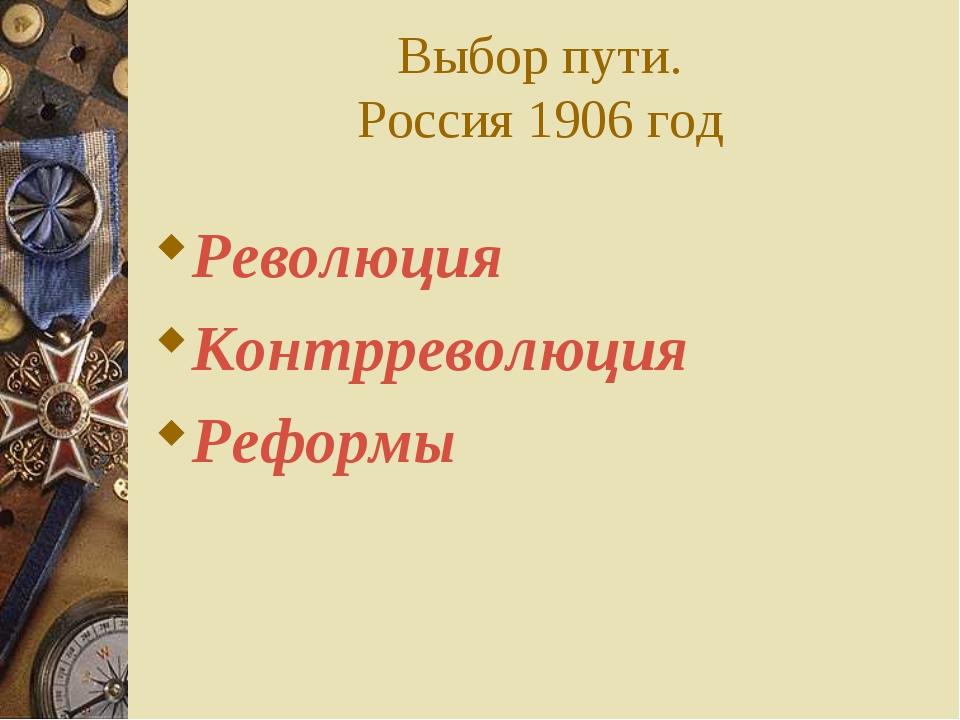 Выбор пути. Россия 1906 год Революция Контрреволюция Реформы