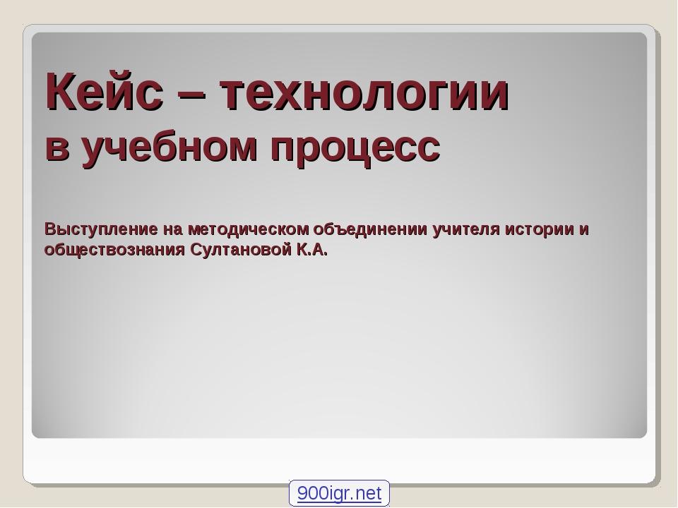 Кейс – технологии в учебном процесс Выступление на методическом объединении у...