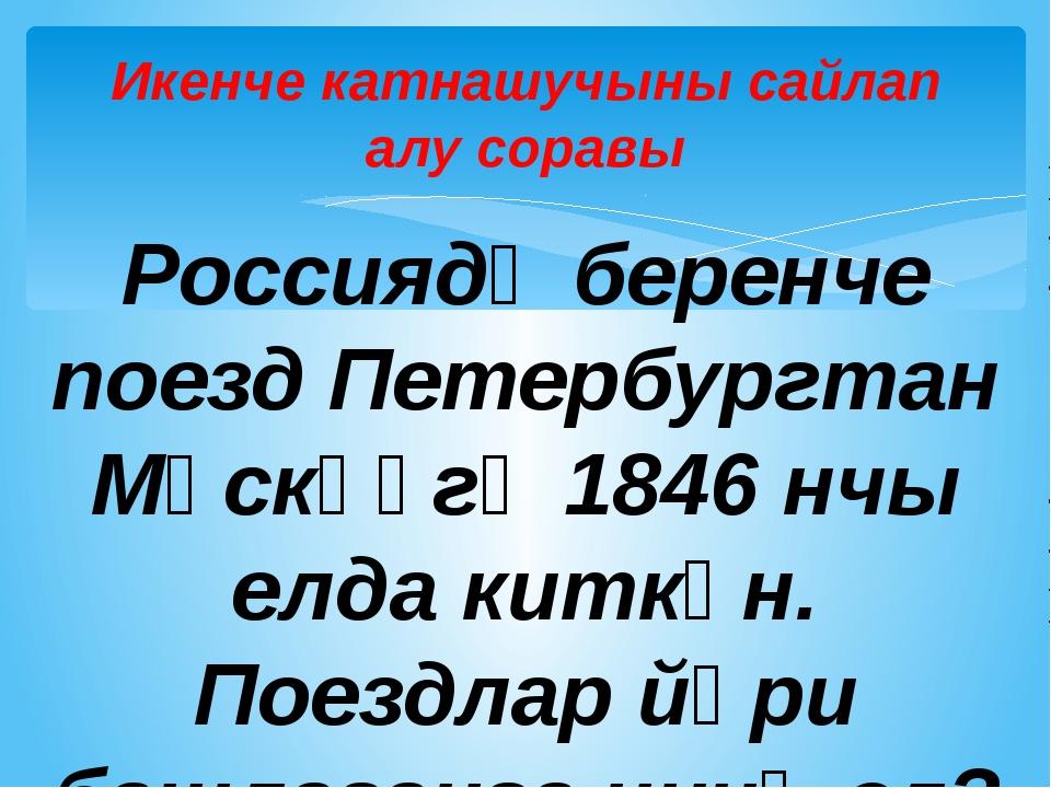 Икенче катнашучыны сайлап алу соравы Россиядә беренче поезд Петербургтан Мәск...