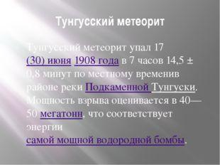 Тунгусский метеорит Тунгусский метеорит упал 17(30)июня1908 года в 7 часов