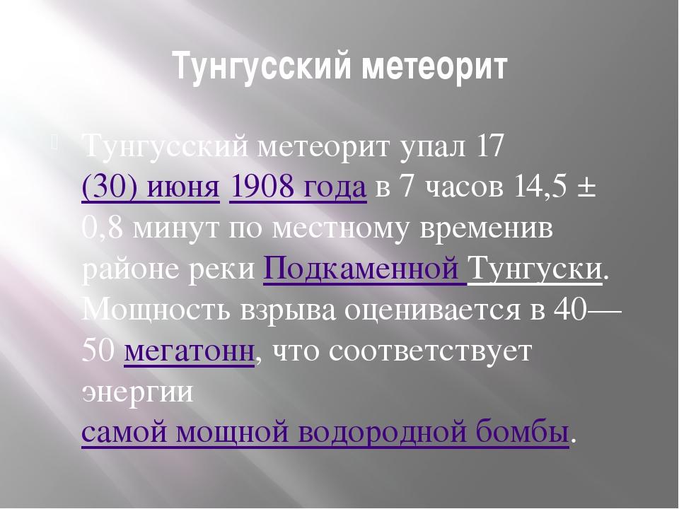 Тунгусский метеорит Тунгусский метеорит упал 17(30)июня1908 года в 7 часов...