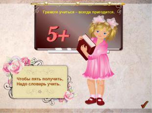 Грамоте учиться – всегда пригодится. Чтобы пять получить, Надо словарь учить.