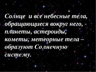 Солнце и все небесные тела, обращающиеся вокруг него, - планеты, астероиды, к