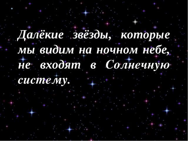 Далёкие звёзды, которые мы видим на ночном небе, не входят в Солнечную систему.