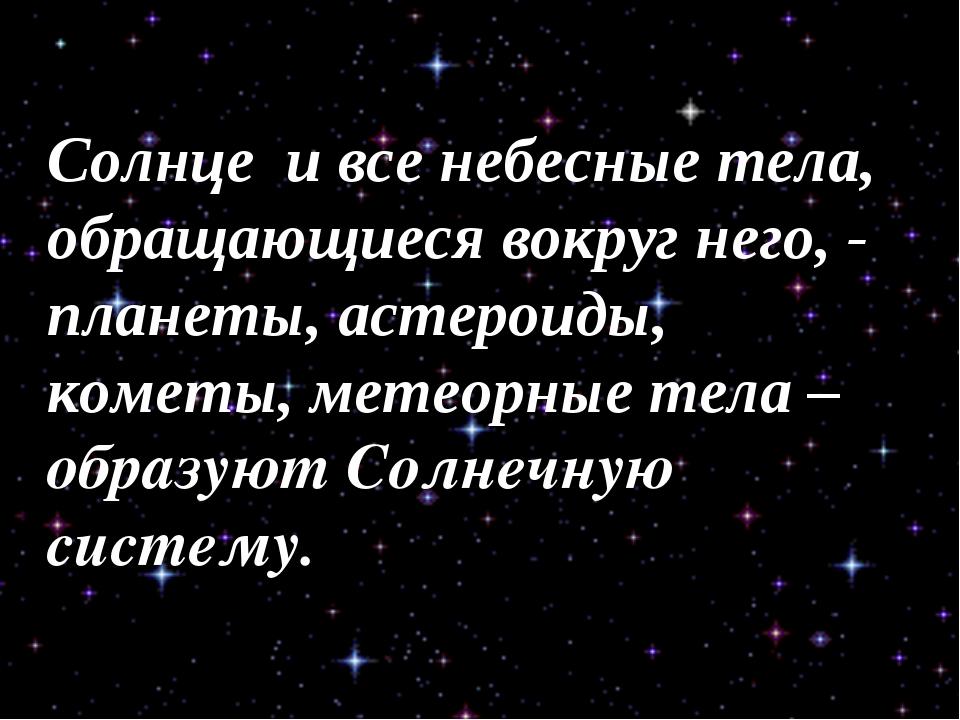 Солнце и все небесные тела, обращающиеся вокруг него, - планеты, астероиды, к...