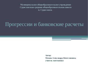 Прогрессии и банковские расчеты Автор: Мохова Александра Вячеславовна, учител