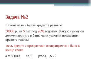 Задача №2 Клиент взял в банке кредит в размере 50000 р. на 5 лет под 20% годо
