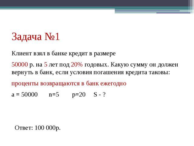 Задача №1 Клиент взял в банке кредит в размере 50000 р. на 5 лет под 20% годо...