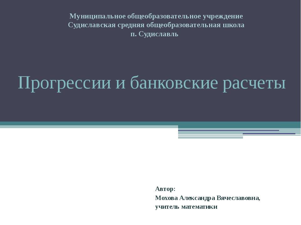Прогрессии и банковские расчеты Автор: Мохова Александра Вячеславовна, учител...