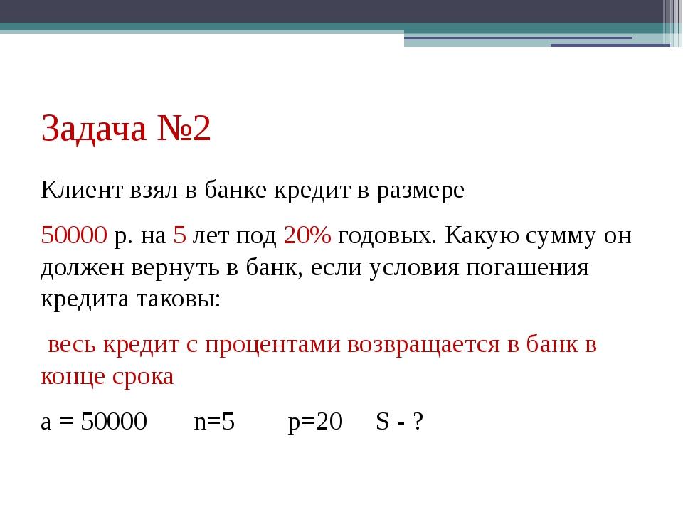 Задача №2 Клиент взял в банке кредит в размере 50000 р. на 5 лет под 20% годо...