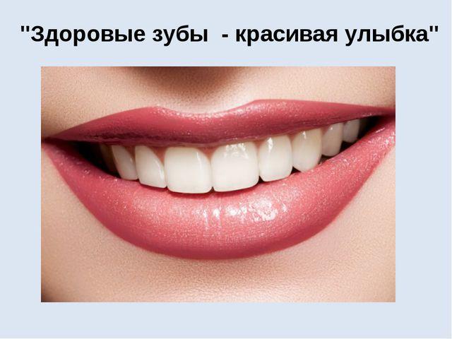 """""""Здоровые зубы - красивая улыбка"""""""