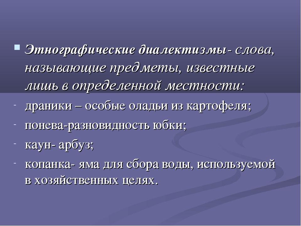 Этнографические диалектизмы- слова, называющие предметы, известные лишь в опр...
