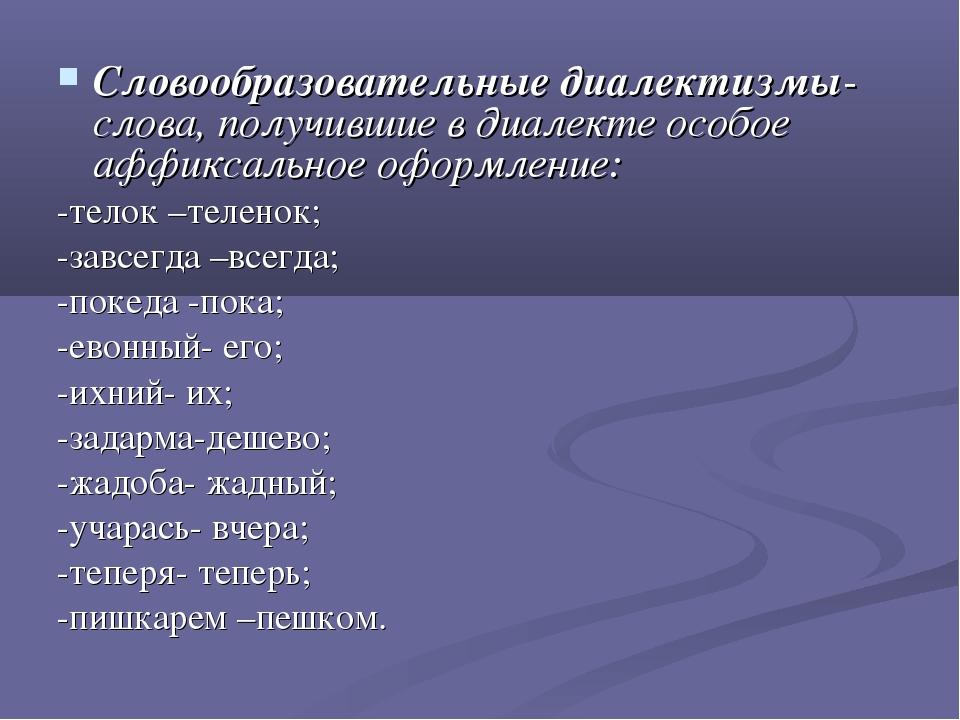Словообразовательные диалектизмы- слова, получившие в диалекте особое аффикса...