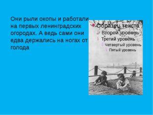 Они рыли окопы и работали на первых ленинградских огородах. А ведь сами они