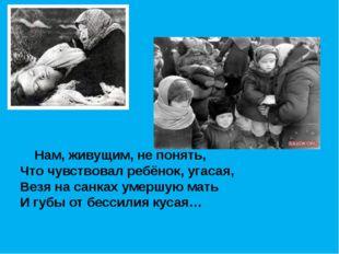 Нам, живущим, не понять, Что чувствовал ребёнок, угасая, Везя на санках умер