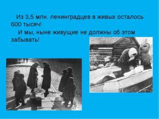 Из 3,5 млн. ленинградцев в живых осталось 600 тысяч! И мы, ныне живущие не д