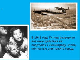 . В 1941 году Гитлер развернул военные действия на подступах к Ленинграду, ч