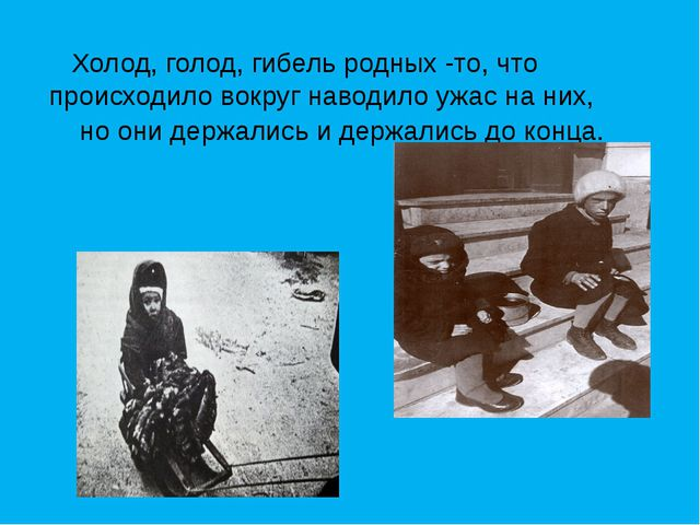Холод, голод, гибель родных -то, что происходило вокруг наводило ужас на них...