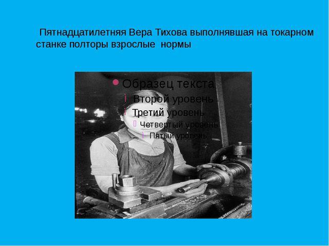 Пятнадцатилетняя Вера Тихова выполнявшая на токарном станке полторы взрослые...