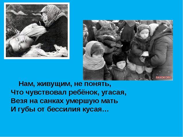 Нам, живущим, не понять, Что чувствовал ребёнок, угасая, Везя на санках умер...