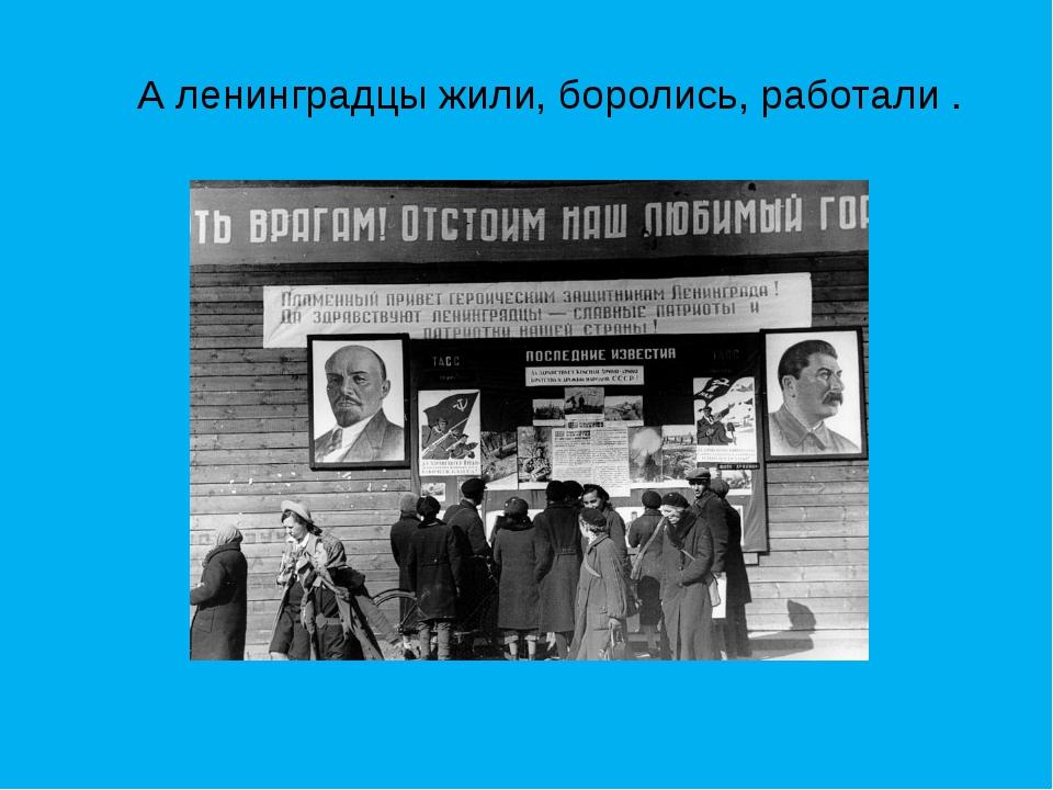 А ленинградцы жили, боролись, работали .