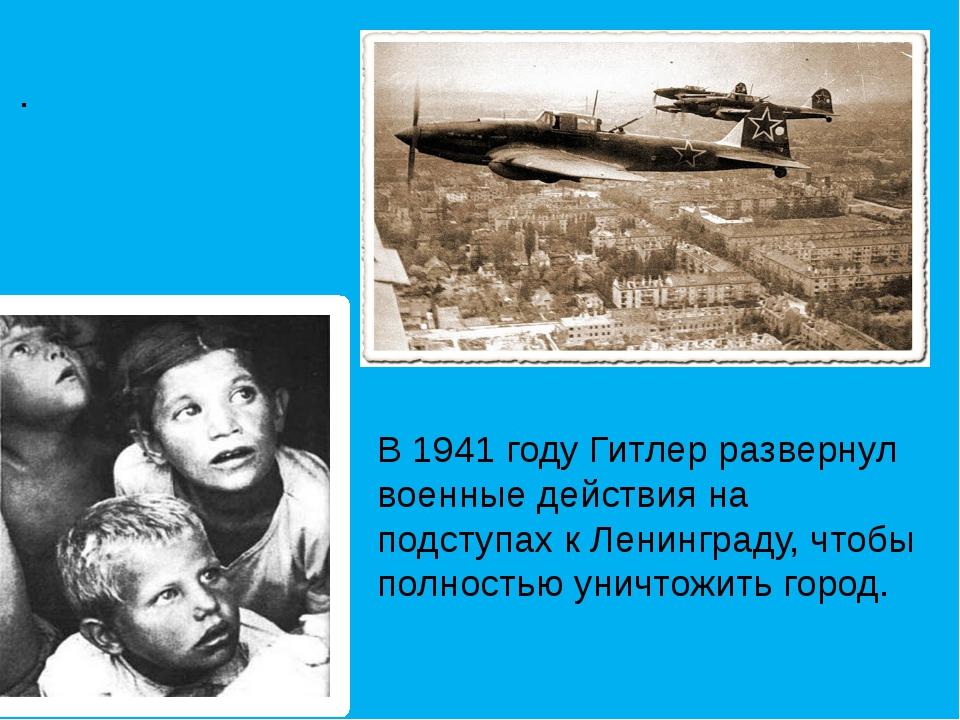 . В 1941 году Гитлер развернул военные действия на подступах к Ленинграду, ч...