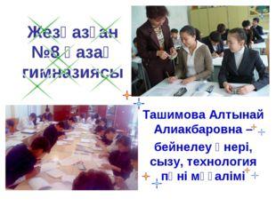 Жезқазған №8 қазақ гимназиясы Ташимова Алтынай Алиакбаровна – бейнелеу өнері,