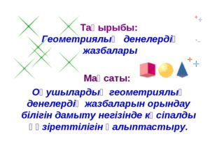 Тақырыбы: Геометриялық денелердің жазбалары Мақсаты: Оқушылардың геометриялық