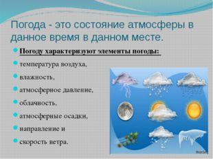 Погода - это состояние атмосферы в данное время в данном месте. Погоду характ