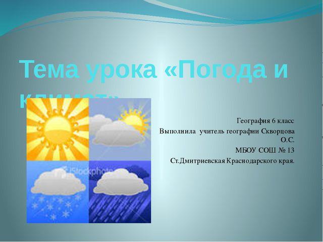 Тема урока «Погода и климат». География 6 класс Выполнила учитель географии С...