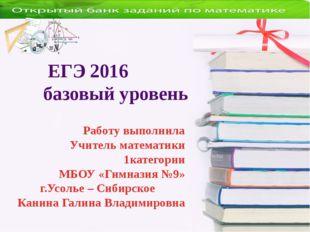 ЕГЭ 2016 базовый уровень Работу выполнила Учитель математики 1категории МБОУ