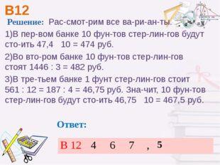 В12 Ответ: Решение: Рассмотрим все варианты. 1)В первом банке 10 фунт