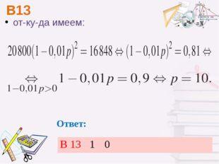 В13 Ответ: откуда имеем: В 13 1 0
