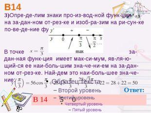 В14 Ответ: 3)Определим знаки производной функции на заданном отрезк