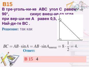 В15 Ответ: В треугольнике АВС уголС равен 90°, синус внешнего угла п