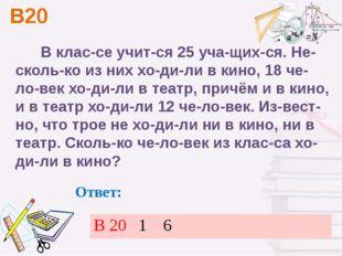 В20 Ответ: В классе учится 25 учащихся. Несколько из них ходили в кин