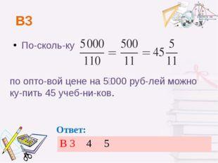 В3 Поскольку по оптовой цене на 5000 рублей можно купить 45 учебников