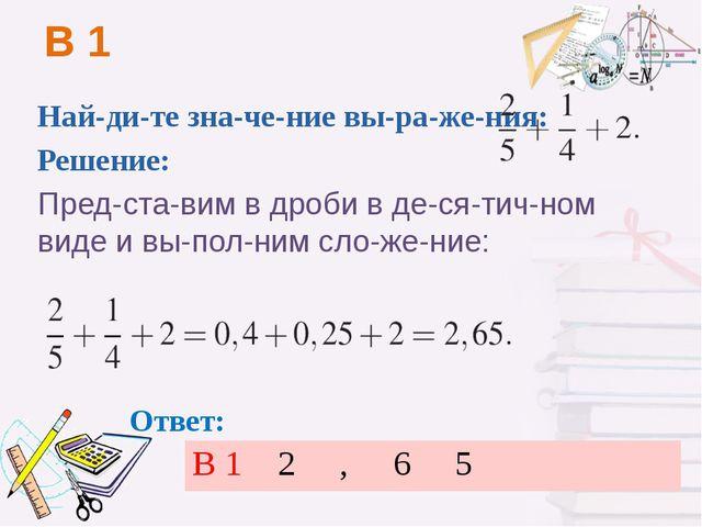 B1 Найдите значение выражения:  Решение: Представим в дроби в де...
