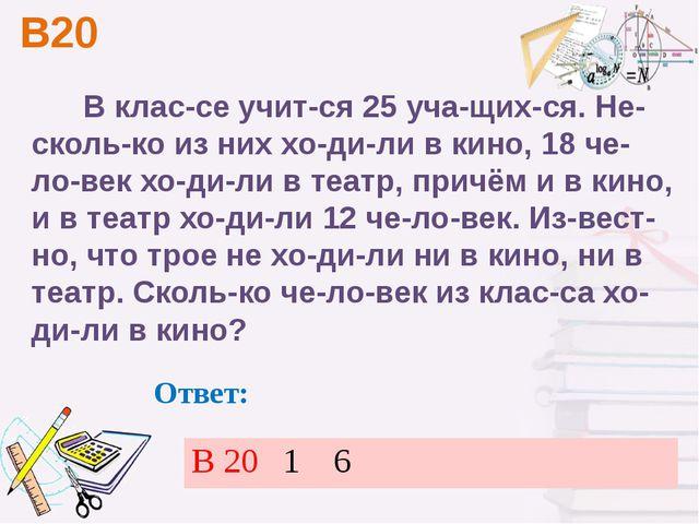 В20 Ответ: В классе учится 25 учащихся. Несколько из них ходили в кин...