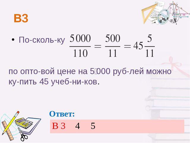В3 Поскольку по оптовой цене на 5000 рублей можно купить 45 учебников...