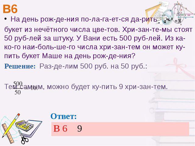 В6 Ответ: На день рождения полагается дарить букет из нечётного числа...